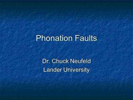 Phonation Faults Dr. Chuck Neufeld Lander University Dr. Chuck Neufeld Lander University.