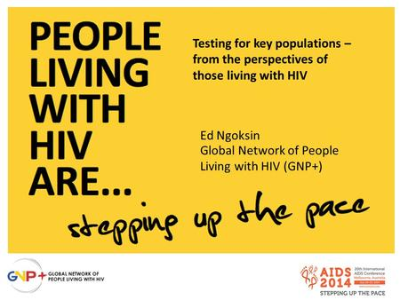 Testing for key populations – from the perspectives of those living with HIV Ed Ngoksin Global Network of People Living with HIV (GNP+)
