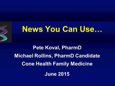 News You Can Use… Pete Koval, PharmD Michael Rollins, PharmD Candidate Cone Health Family Medicine June 2015.