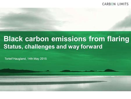 Black carbon emissions from flaring Status, challenges and way forward Torleif Haugland, 14th May 2015.