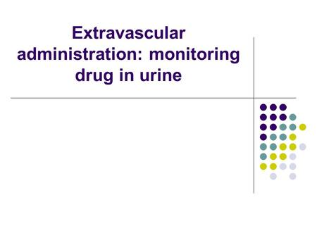 Extravascular administration: monitoring drug in urine.