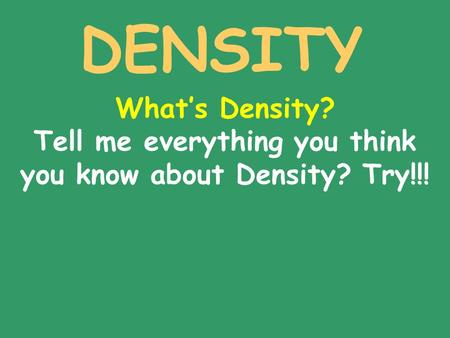 DENSITY What's Density? Tell me everything you think you know about Density? Try!!!