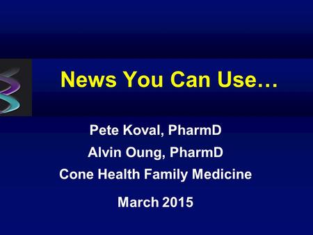 News You Can Use… Pete Koval, PharmD Alvin Oung, PharmD Cone Health Family Medicine March 2015.