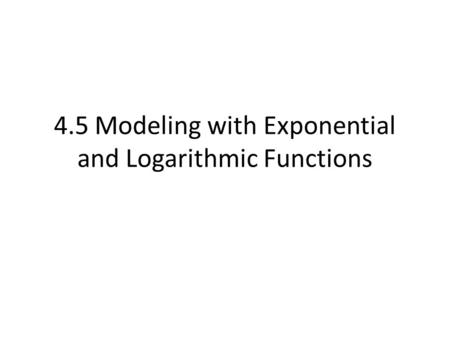 4.5 Modeling with Exponential and Logarithmic Functions.