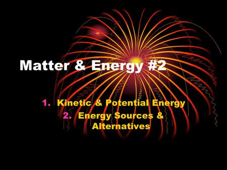 Matter & Energy #2 1.Kinetic & Potential Energy 2.Energy Sources & Alternatives.