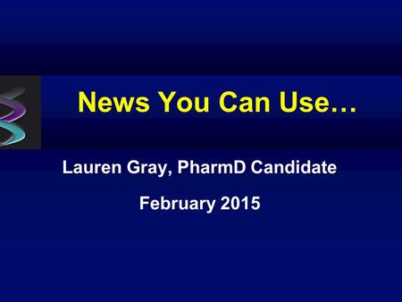 News You Can Use… Lauren Gray, PharmD Candidate February 2015.