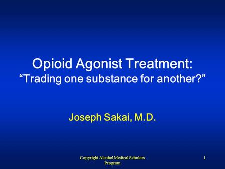 "Copyright Alcohol Medical Scholars Program 1 Opioid Agonist Treatment: ""Trading one substance for another?"" Joseph Sakai, M.D."