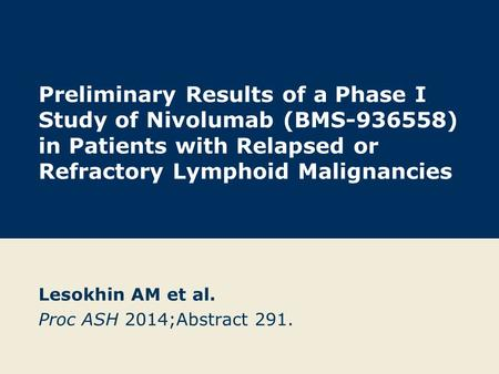 Preliminary Results of a Phase I Study of Nivolumab (BMS-936558) in Patients with Relapsed or Refractory Lymphoid Malignancies Lesokhin AM et al. Proc.