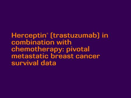 Herceptin® (trastuzumab) in combination with chemotherapy: pivotal metastatic breast cancer survival data.