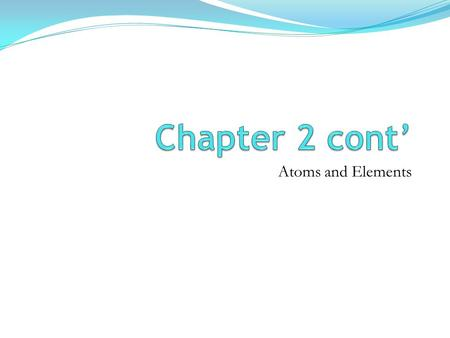 Chapter 2 cont' Atoms and Elements.