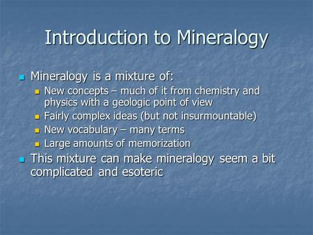 Introduction to Mineralogy Mineralogy is a mixture of: Mineralogy is a mixture of: New concepts – much of it from chemistry and physics with a geologic.