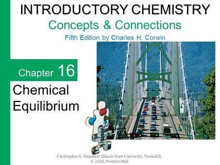 Christopher G. Hamaker, Illinois State University, Normal IL © 2008, Prentice Hall Chapter 16 Chemical Equilibrium INTRODUCTORY CHEMISTRY INTRODUCTORY.