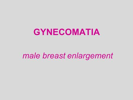 GYNECOMATIA male breast enlargement. *Excess estrogen action * Increased Estrogen / androgen ratio.