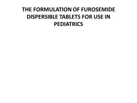 THE FORMULATION OF FUROSEMIDE DISPERSIBLE TABLETS FOR USE IN PEDIATRICS.