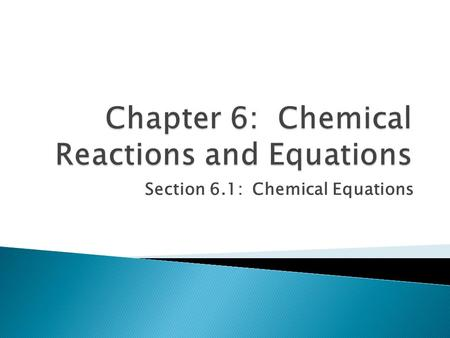 Section 6.1: Chemical Equations. Objectives: Relate chemical changes and macroscopic properties, demonstrate how chemical equations describe chemical.