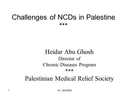 H.I. GHOSH1 Challenges of NCDs in Palestine *** Heidar Abu Ghosh Director of Chronic Diseases Program *** Palestinian Medical Relief Society.