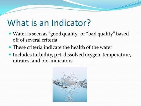 "What is an Indicator? Water is seen as ""good quality"" or ""bad quality"" based off of several criteria These criteria indicate the health of the water Includes."