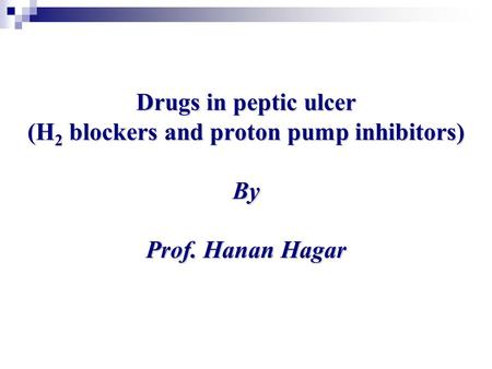 Drugs in peptic ulcer (H 2 blockers and proton pump inhibitors) By Prof. Hanan Hagar.