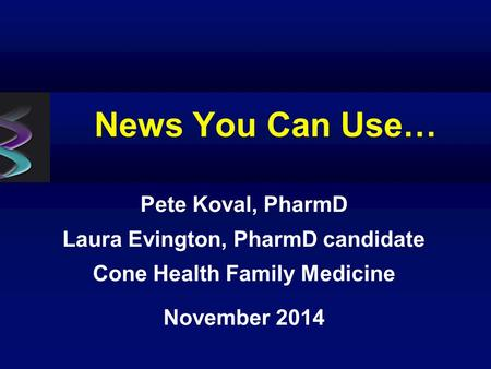 News You Can Use… Pete Koval, PharmD Laura Evington, PharmD candidate Cone Health Family Medicine November 2014.