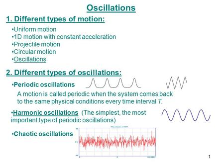 Oscillations 1. Different types of motion: Uniform motion 1D motion with constant acceleration Projectile motion Circular motion Oscillations 2. Different.