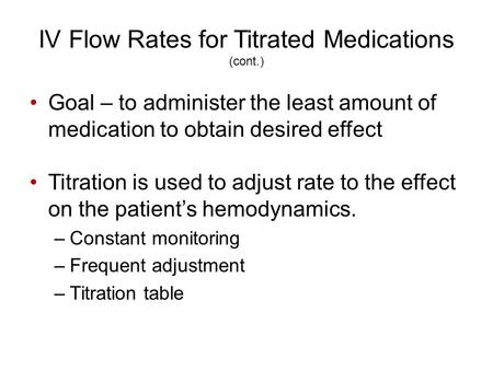 IV Flow Rates for Titrated Medications (cont.) Goal – to administer the least amount of medication to obtain desired effect Titration is used to adjust.