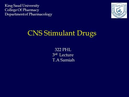 CNS Stimulant Drugs 3 rd Lecture 322 PHL 3 rd Lecture T.A Samiah King Saud University College Of Pharmacy Department of Pharmacology.