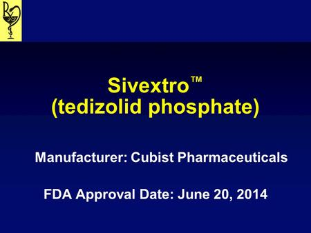 Sivextro ™ (tedizolid phosphate) Manufacturer: Cubist Pharmaceuticals FDA Approval Date: June 20, 2014.