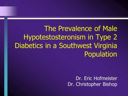 The Prevalence of Male Hypotestosteronism in Type 2 Diabetics in a Southwest Virginia Population Dr. Eric Hofmeister Dr. Christopher Bishop.