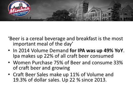 'Beer is a cereal beverage and breakfast is the most important meal of the day' In 2014 Volume Demand for IPA was up 49% YoY. Ipa makes up 22% of all craft.