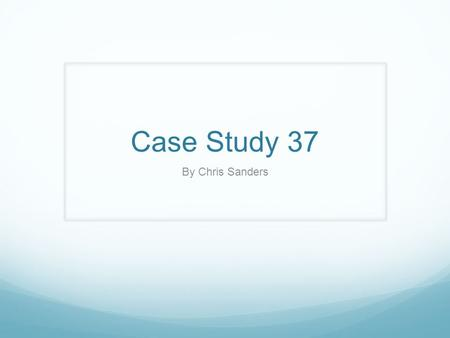Case Study 37 By Chris Sanders.