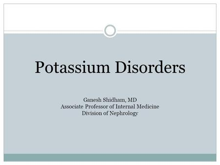 Potassium Disorders Ganesh Shidham, MD Associate Professor of Internal Medicine Division of Nephrology.