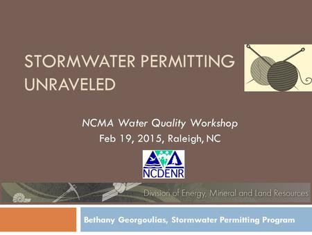 STORMWATER PERMITTING UNRAVELED NCMA Water Quality Workshop Feb 19, 2015, Raleigh, NC Bethany Georgoulias, Stormwater Permitting Program.