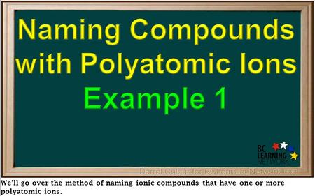 We'll go over the method of naming ionic compounds that have one or more polyatomic ions.