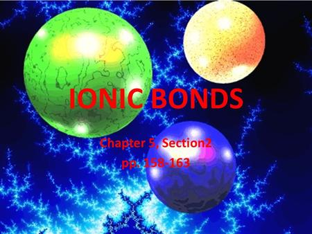 IONIC BONDS Chapter 5, Section2 pp. 158-163. Ions and Ionic Bonds Ion-atom or group of atom that has an electric charge When an atom loses an electron.