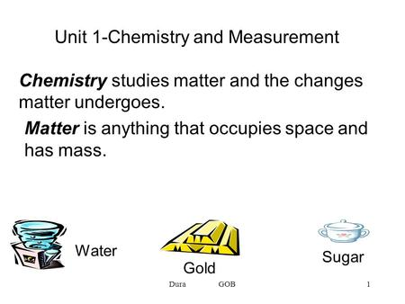 Dura GOB1 Matter is anything that occupies space and has mass. Unit 1-Chemistry and Measurement Chemistry studies matter and the changes matter undergoes.