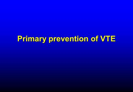 Primary prevention of VTE. RATIONALE FOR THROMBOPROPHYLAXIS IN HOSPITALIZED PATIENTS - 1  High prevalence of VTE –Almost all hospitalized patients have.