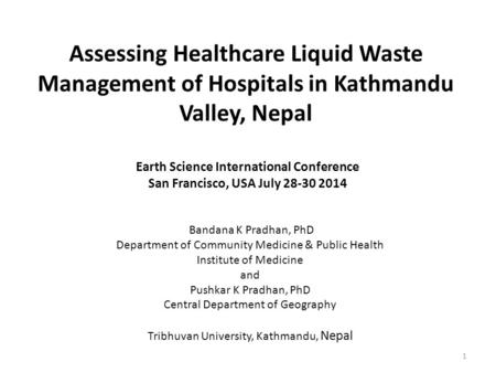 Assessing Healthcare Liquid Waste Management of Hospitals in Kathmandu Valley, Nepal Bandana K Pradhan, PhD Department of Community Medicine & Public Health.