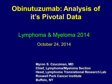 Lymphoma & Myeloma 2014 October 24, 2014 Obinutuzumab: Analysis of it's Pivotal Data Myron S. Czuczman, MD Chief, Lymphoma/Myeloma Section Head, Lymphoma.