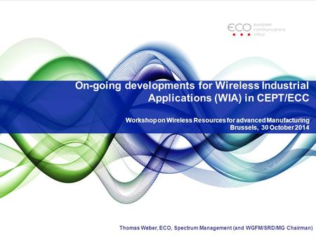 On-going developments for Wireless Industrial Applications (WIA) in CEPT/ECC Workshop on Wireless Resources for advanced Manufacturing Brussels, 30 October.