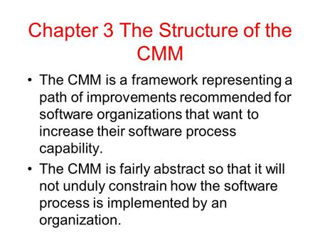Chapter 3 The Structure of the CMM The CMM is a framework representing a path of improvements recommended for software organizations that want to increase.
