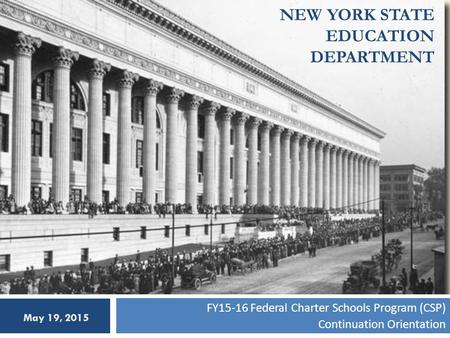 NEW YORK STATE EDUCATION DEPARTMENT FY15-16 Federal Charter Schools Program (CSP) Continuation Orientation May 19, 2015.