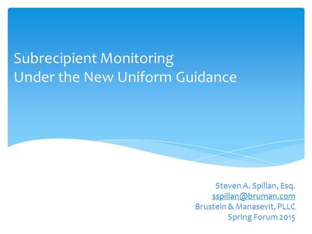 Subrecipient Monitoring Under the New Uniform Guidance Steven A. Spillan, Esq. Brustein & Manasevit, PLLC Spring Forum 2015.