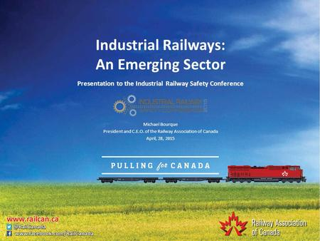 Industrial Railways: An Emerging Sector Presentation to the Industrial Railway Safety Conference Michael Bourque President and C.E.O. of the Railway Association.