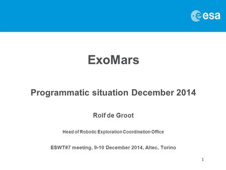 1 ExoMars Programmatic situation December 2014 Rolf de Groot Head of Robotic Exploration Coordination Office ESWT#7 meeting, 9-10 December 2014, Altec,