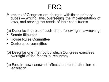 FRQ Members of Congress are charged with three primary duties — writing laws, overseeing the implementation of laws, and serving the needs of their constituents.