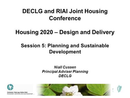 DECLG and RIAI Joint Housing Conference Housing 2020 – Design and Delivery Session 5: Planning and Sustainable Development Niall Cussen Principal Adviser.