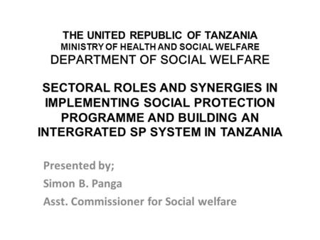THE UNITED REPUBLIC OF TANZANIA MINISTRY OF HEALTH AND SOCIAL WELFARE DEPARTMENT OF SOCIAL WELFARE SECTORAL ROLES AND SYNERGIES IN IMPLEMENTING SOCIAL.