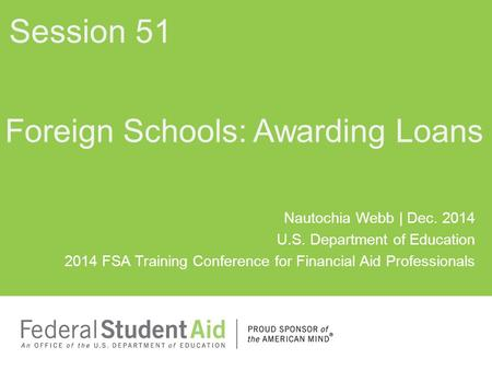 Nautochia Webb | Dec. 2014 U.S. Department of Education 2014 FSA Training Conference for Financial Aid Professionals Foreign Schools: Awarding Loans Session.