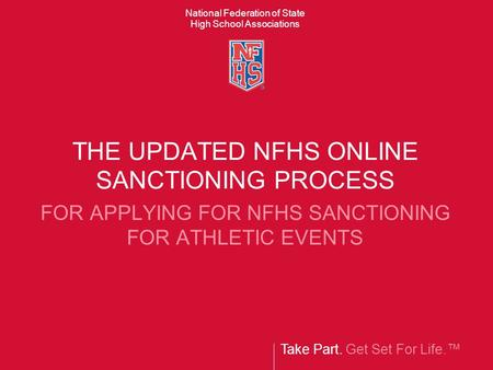 Take Part. Get Set For Life.™ National Federation of State High School Associations THE UPDATED NFHS ONLINE SANCTIONING PROCESS FOR APPLYING FOR NFHS SANCTIONING.