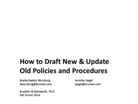 How to Draft New & Update Old Policies and Procedures Brette Kaplan WurzburgJennifer Segal Brustein & Manasevit,